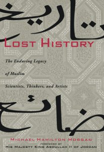 Lost History: The Enduring Legacy of Muslim Scientists, Thinkers and Artists by Michael Hamilton Morgan with a Foreword by Jordan`s King Abdullah II.